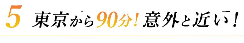 5東京から90分!意外と近い!